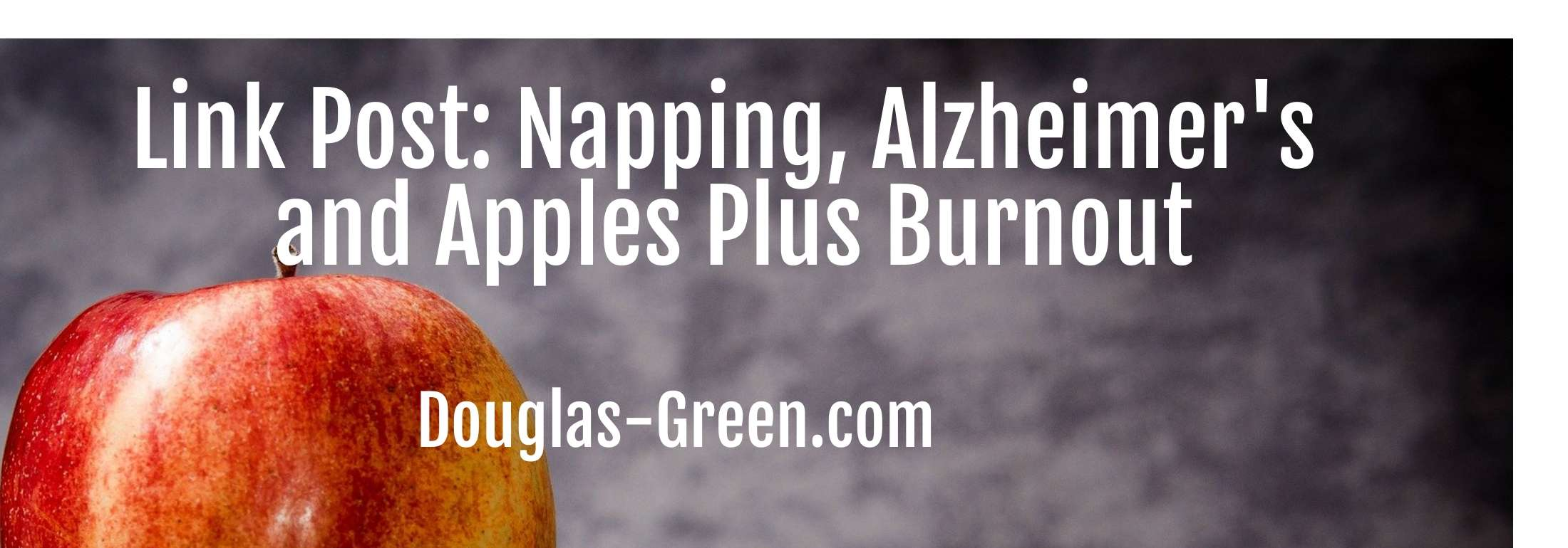 Link Post: Napping, Alzheimer's and Apples Plus Burnout